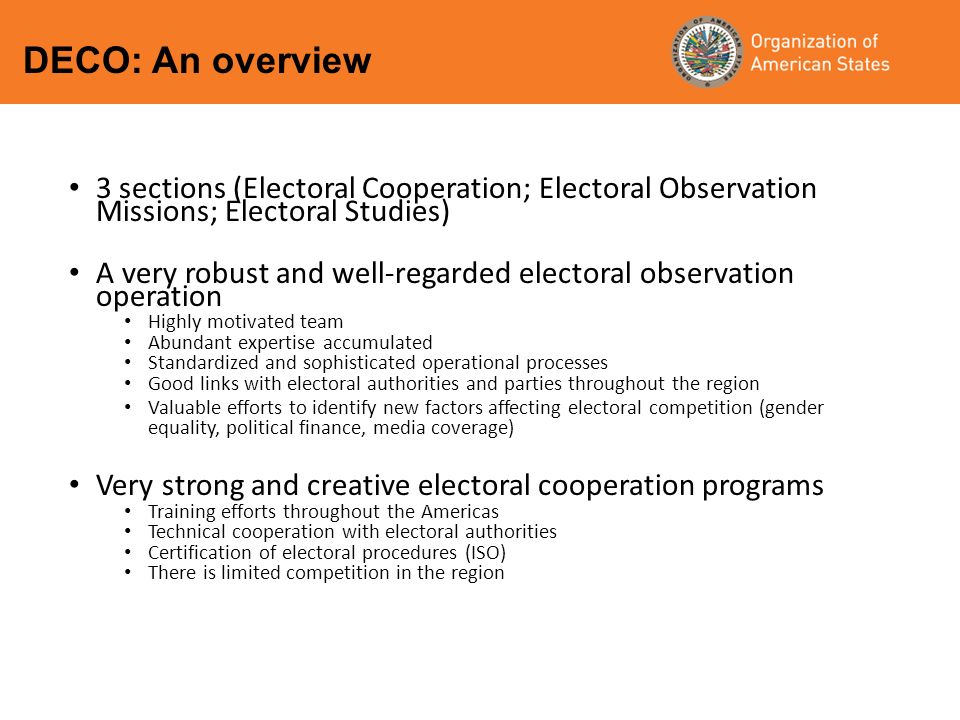 3 sections (Electoral Cooperation; Electoral Observation Missions; Electoral Studies) A very robust and well-regarded electoral observation operation Highly motivated team Abundant expertise accumulated Standardized and sophisticated operational processes Good links with electoral authorities and parties throughout the region Valuable efforts to identify new factors affecting electoral competition (gender equality, political finance, media coverage) Very strong and creative electoral cooperation programs Training efforts throughout the Americas Technical cooperation with electoral authorities Certification of electoral procedures (ISO) There is limited competition in the region DECO: An overview