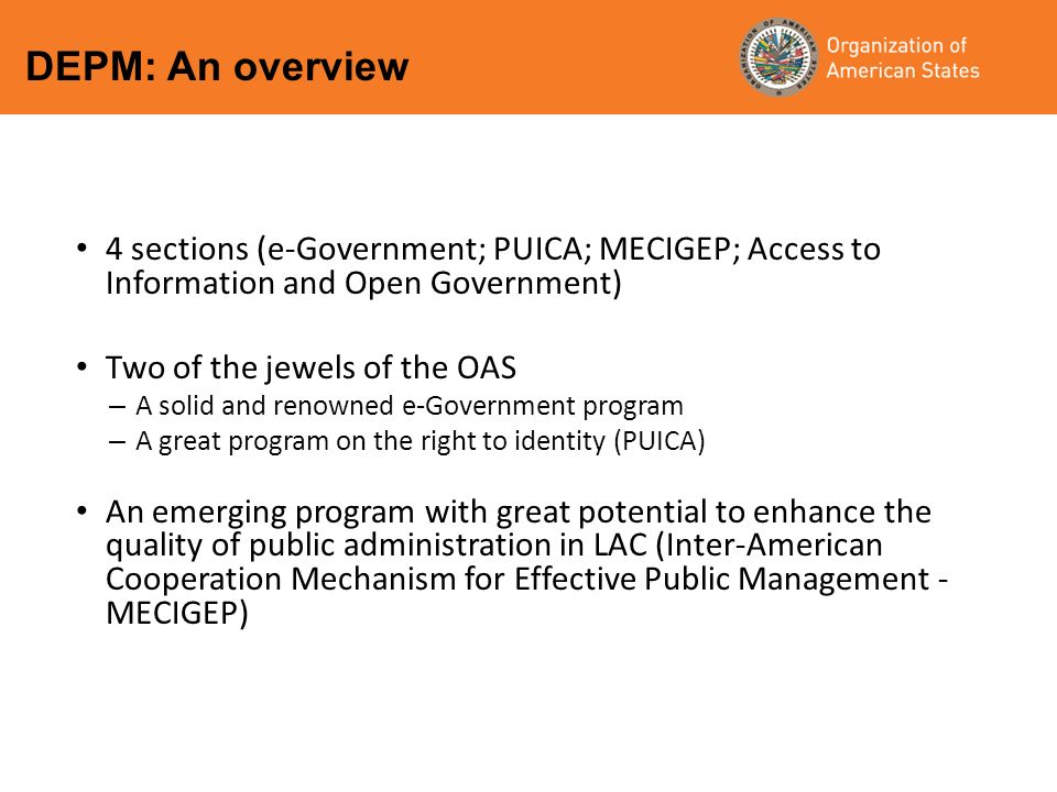 4 sections (e-Government; PUICA; MECIGEP; Access to Information and Open Government) Two of the jewels of the OAS – A solid and renowned e-Government program – A great program on the right to identity (PUICA) An emerging program with great potential to enhance the quality of public administration in LAC (Inter-American Cooperation Mechanism for Effective Public Management - MECIGEP) DEPM: An overview