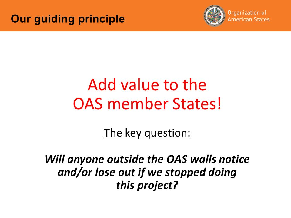 Add value to the OAS member States! The key question: Will anyone outside the OAS walls notice and/or lose out if we stopped doing this project? Our g