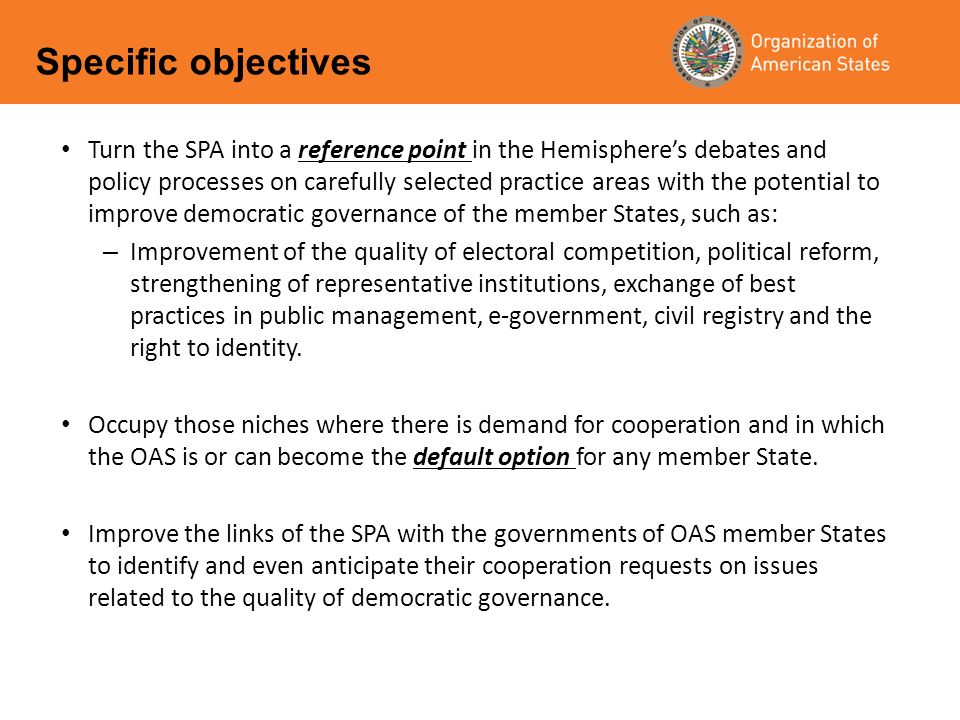 Turn the SPA into a reference point in the Hemispheres debates and policy processes on carefully selected practice areas with the potential to improve democratic governance of the member States, such as: – Improvement of the quality of electoral competition, political reform, strengthening of representative institutions, exchange of best practices in public management, e-government, civil registry and the right to identity.