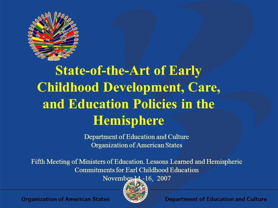 Department of Education and CultureOrganization of American States State-of-the-Art of Early Childhood Development, Care, and Education Policies in the Hemisphere Department of Education and Culture Organization of American States Fifth Meeting of Ministers of Education.
