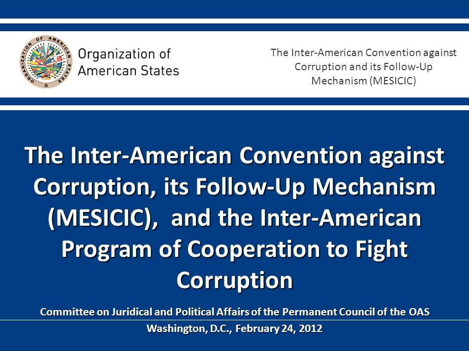 The Inter-American Convention against Corruption, its Follow-Up Mechanism (MESICIC), and the Inter-American Program of Cooperation to Fight Corruption Committee on Juridical and Political Affairs of the Permanent Council of the OAS Washington, D.C., February 24, 2012 The Inter-American Convention against Corruption and its Follow-Up Mechanism (MESICIC)