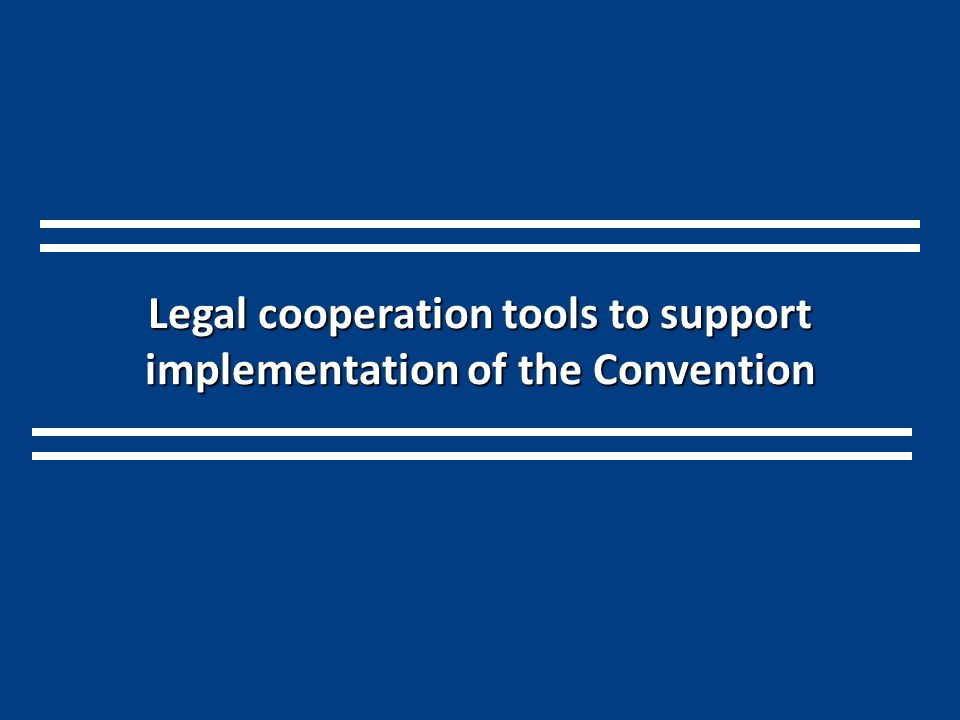 Legal cooperation tools to support implementation of the Convention
