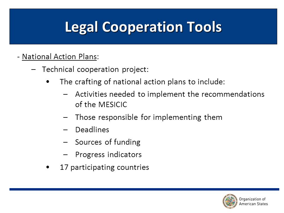Legal Cooperation Tools - National Action Plans: –Technical cooperation project: The crafting of national action plans to include: –Activities needed to implement the recommendations of the MESICIC –Those responsible for implementing them –Deadlines –Sources of funding –Progress indicators 17 participating countries