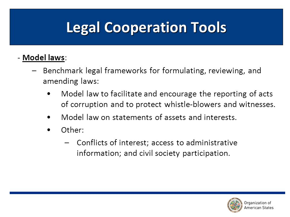 Legal Cooperation Tools - Model laws: –Benchmark legal frameworks for formulating, reviewing, and amending laws: Model law to facilitate and encourage the reporting of acts of corruption and to protect whistle-blowers and witnesses.