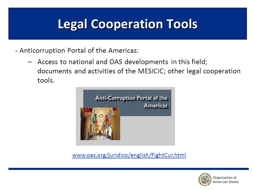 Legal Cooperation Tools - Anticorruption Portal of the Americas: –Access to national and OAS developments in this field; documents and activities of the MESICIC; other legal cooperation tools.