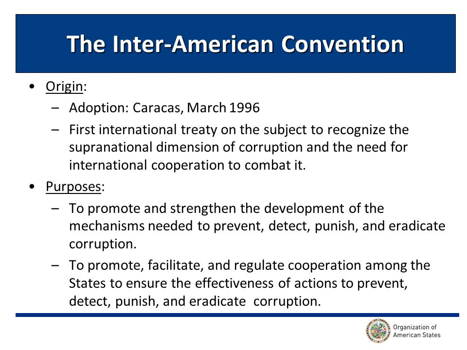 The Inter-American Convention Origin: –Adoption: Caracas, March 1996 –First international treaty on the subject to recognize the supranational dimension of corruption and the need for international cooperation to combat it.