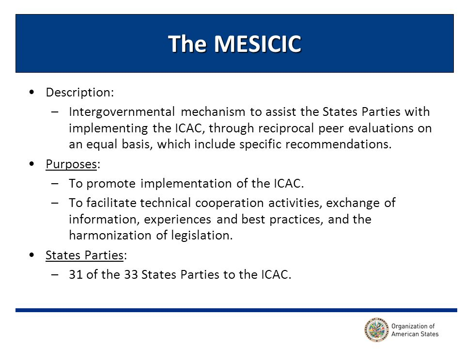 The MESICIC Description: –Intergovernmental mechanism to assist the States Parties with implementing the ICAC, through reciprocal peer evaluations on an equal basis, which include specific recommendations.