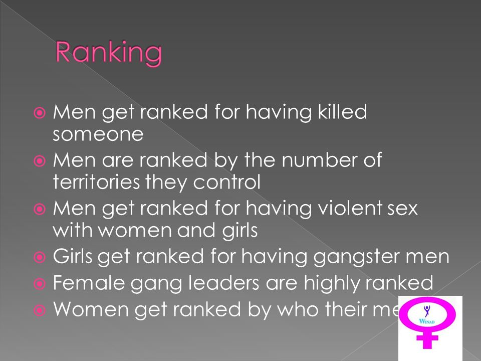 Men get ranked for having killed someone Men are ranked by the number of territories they control Men get ranked for having violent sex with women and girls Girls get ranked for having gangster men Female gang leaders are highly ranked Women get ranked by who their men kill