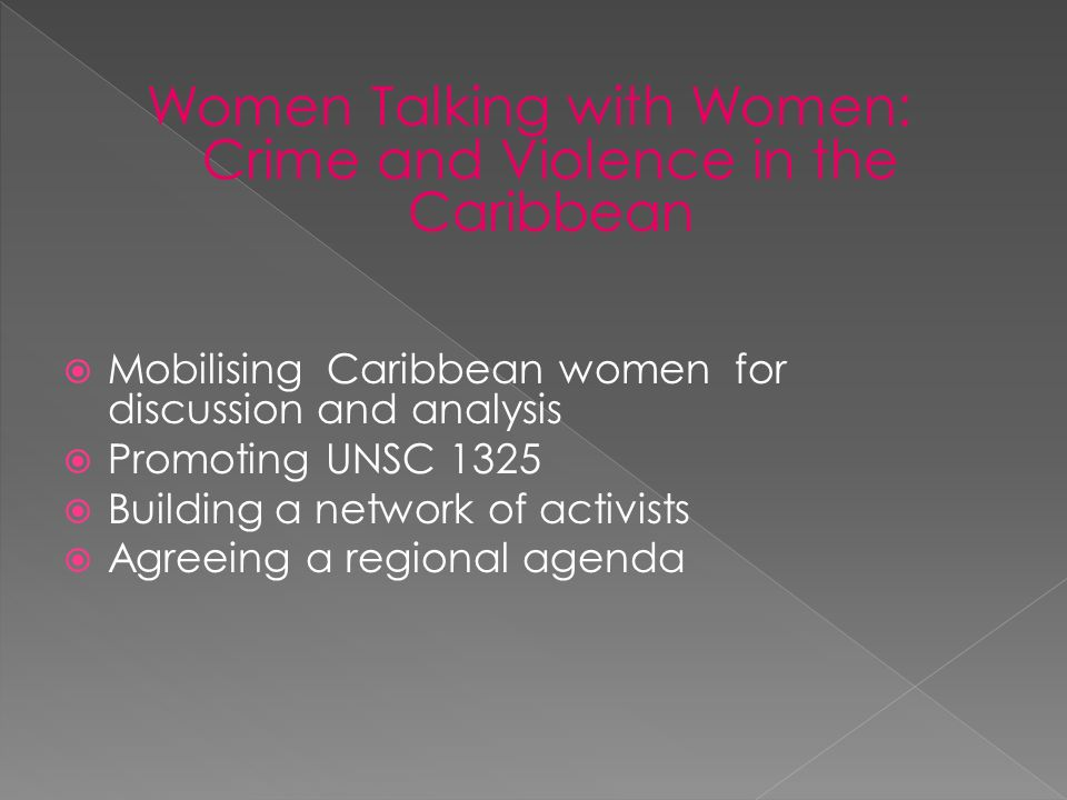 Women Talking with Women: Crime and Violence in the Caribbean Mobilising Caribbean women for discussion and analysis Promoting UNSC 1325 Building a network of activists Agreeing a regional agenda