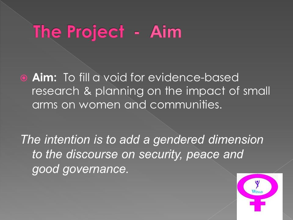 Aim: To fill a void for evidence-based research & planning on the impact of small arms on women and communities. The intention is to add a gendered di