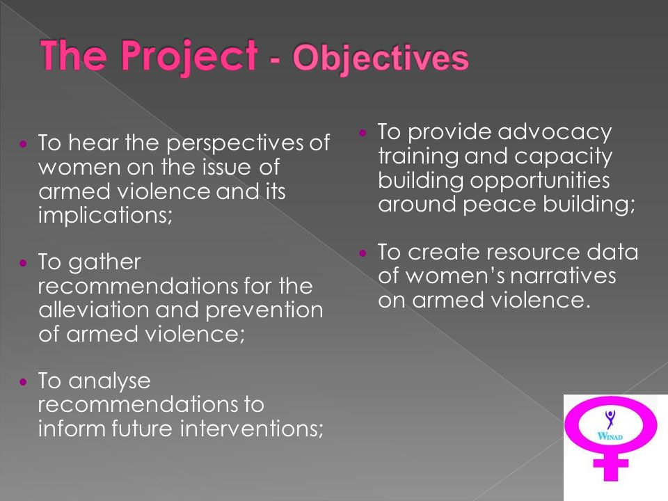 To hear the perspectives of women on the issue of armed violence and its implications; To gather recommendations for the alleviation and prevention of armed violence; To analyse recommendations to inform future interventions; To provide advocacy training and capacity building opportunities around peace building; To create resource data of womens narratives on armed violence.