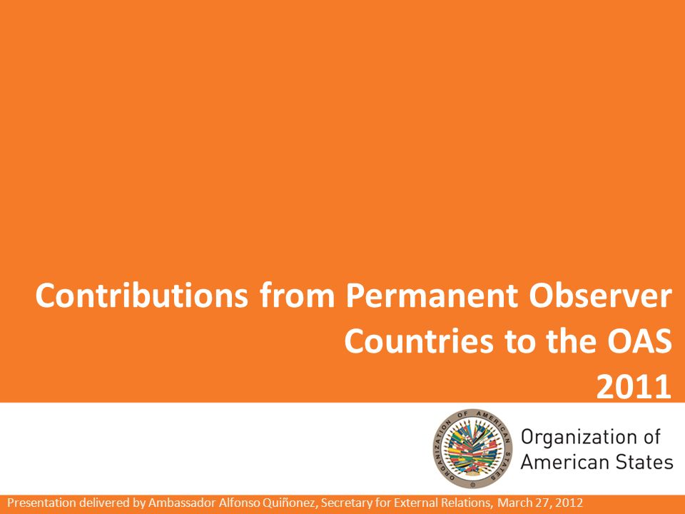 Contributions from Permanent Observer Countries to the OAS 2011 Presentation delivered by Ambassador Alfonso Quiñonez, Secretary for External Relations, March 27, 2012
