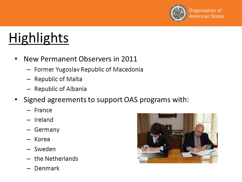 Highlights New Permanent Observers in 2011 – Former Yugoslav Republic of Macedonia – Republic of Malta – Republic of Albania Signed agreements to support OAS programs with: – France – Ireland – Germany – Korea – Sweden – the Netherlands – Denmark