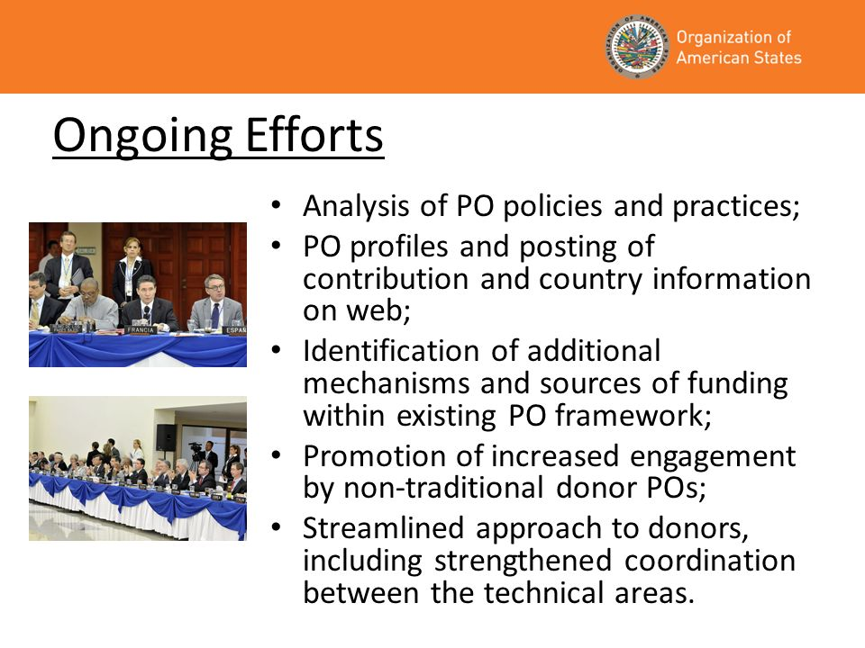 Ongoing Efforts Analysis of PO policies and practices; PO profiles and posting of contribution and country information on web; Identification of additional mechanisms and sources of funding within existing PO framework; Promotion of increased engagement by non-traditional donor POs; Streamlined approach to donors, including strengthened coordination between the technical areas.