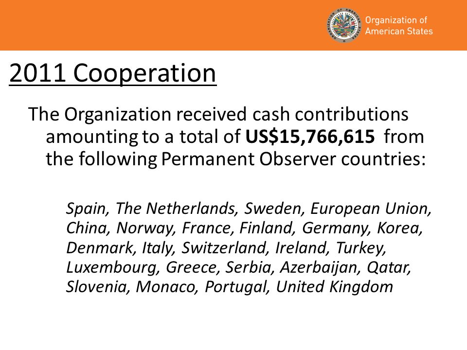 2011 Cooperation The Organization received cash contributions amounting to a total of US$15,766,615 from the following Permanent Observer countries: Spain, The Netherlands, Sweden, European Union, China, Norway, France, Finland, Germany, Korea, Denmark, Italy, Switzerland, Ireland, Turkey, Luxembourg, Greece, Serbia, Azerbaijan, Qatar, Slovenia, Monaco, Portugal, United Kingdom
