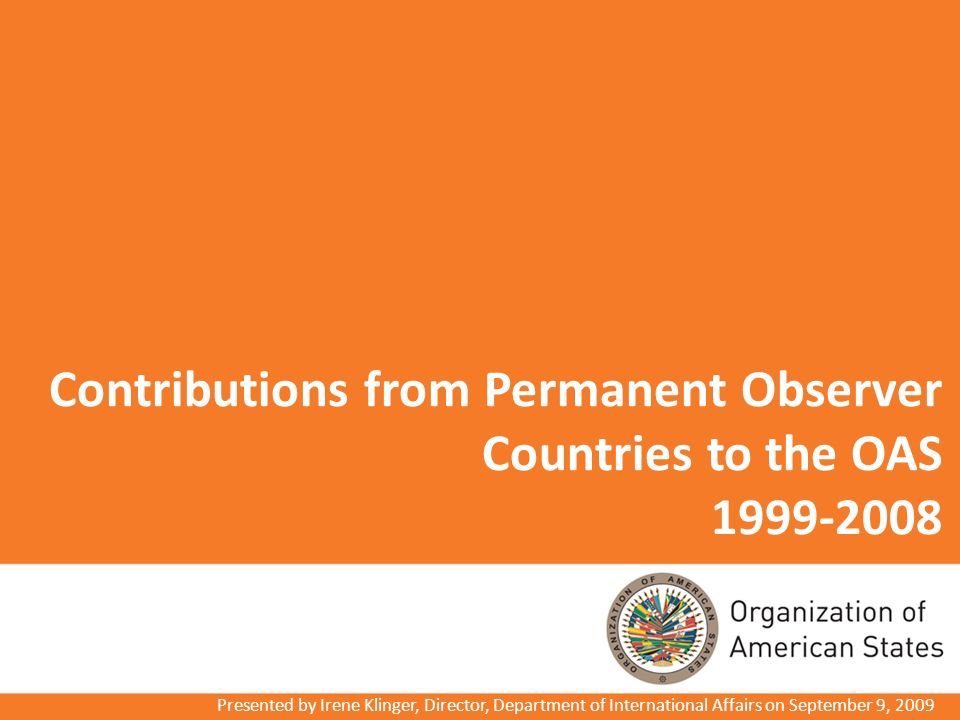 Contributions from Permanent Observer Countries to the OAS 1999-2008 Presented by Irene Klinger, Director, Department of International Affairs on September 9, 2009