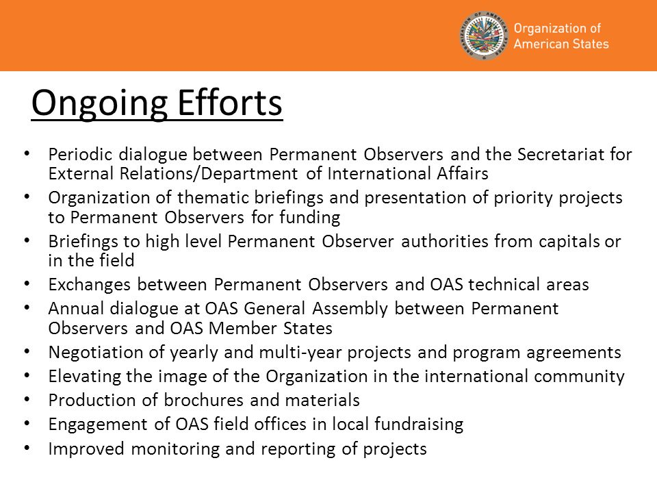 Ongoing Efforts Periodic dialogue between Permanent Observers and the Secretariat for External Relations/Department of International Affairs Organization of thematic briefings and presentation of priority projects to Permanent Observers for funding Briefings to high level Permanent Observer authorities from capitals or in the field Exchanges between Permanent Observers and OAS technical areas Annual dialogue at OAS General Assembly between Permanent Observers and OAS Member States Negotiation of yearly and multi-year projects and program agreements Elevating the image of the Organization in the international community Production of brochures and materials Engagement of OAS field offices in local fundraising Improved monitoring and reporting of projects