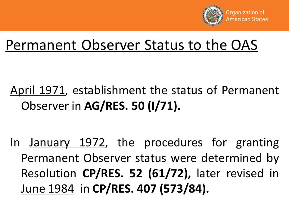 Background Permanent Observer status has been granted to 62 states and the European Union; 26 countries have provided financial contributions to the programs of the OAS; 17 countries contribute regularly to these programs; An additional nine contribute less regularly; Permanent Observers provide support in the form of cash contributions, training courses, experts, specialized services, interns, and the donation of equipment; Spain and France have Ambassadors accredited exclusively to the OAS; Many Permanent Observers maintain a permanent, ongoing dialogue with the Secretariat for External Relations/Department of International Affairs regarding themes of common interest.