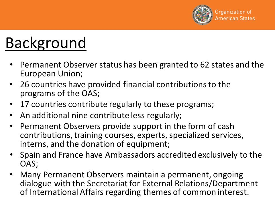 Cash Contributions from Permanent Observer Countries to the OAS 1999-2008 Country1999200020012002200320042005200620072008Total US$ Austria 61,600247,703309,303 China 200,000 173,000282,000855,000 Cyprus25,000 3,0001,000 29,000 Denmark881,175666,500191,000331,499142,777150,483150,00050,000277,057313,5573,154,048 European Union200,61667,193128,000202,6072,534,281900,863913,9171,003,730111,7161,642,8607,705,783 Finland 60,00050,59098,648592,849 332,337320,559 1,454,983 France49,180284,47129,000136,429489,571341,01447,468275,538194,086197,5972,044,354 Germany159,645 92,44034,869110,0349,50031,88015,3002,482,9612,936,629 Greece 20,000 30,00020,00030,000 100,000 Holy See 10,000 5,00015,000 Ireland198,210 311,971 524,740477,5251,512,446 Italy 100,000 380,330667,748317,555432,707681,1661,120,6973,700,203 Japan200,234377,026530,000417,485192,800126,400 212,250140,9002,6892,199,784 Korea 50,00045,00099,40050,000130,000100,000 574,400 Luxembourg 63,880 70,979134,859 Netherlands104,198711,205953,0001,107,135711,297974,2831,744,109318,5771,573,7781,325,5979,523,179 Norway1,687,166294,3961,662,0002,443,6791,866,4882,550,2632,112,6511,765,0921,659,517733,65916,774,911 Philippines 15,000 Qatar 30,00010,000 40,000 Serbia 3,000 Spain984,5431,231,5391,084,000783,598900,495691,220540,6827,264,0769,122,74711,958,58334,561,483 Sweden3,443,9675,313,8501,637,0002,393,5043,793,6884,116,7554,707,8466,766,3834,005,0334,545,43040,723,456 Switzerland 30,0009,89098,80038,203 27,0776,000209,970 Turkey 9,000 14,70012,200 16,000125,00035,000236,300 United Kingdom122,000530,498496,000425,528794,700405,056492,140241,900137,424277,1643,922,410 Totals8,055,9349,485,6786,903,0008,460,08412,125,94411,888,65111,650,03919,060,47019,280,70025,825,002 132,735,502