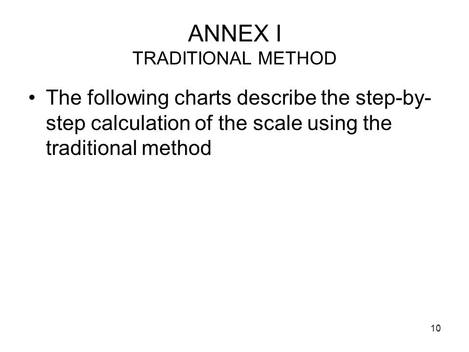 10 ANNEX I TRADITIONAL METHOD The following charts describe the step-by- step calculation of the scale using the traditional method