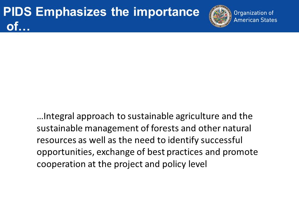 PIDS Emphasizes the importance of… …Integral approach to sustainable agriculture and the sustainable management of forests and other natural resources as well as the need to identify successful opportunities, exchange of best practices and promote cooperation at the project and policy level