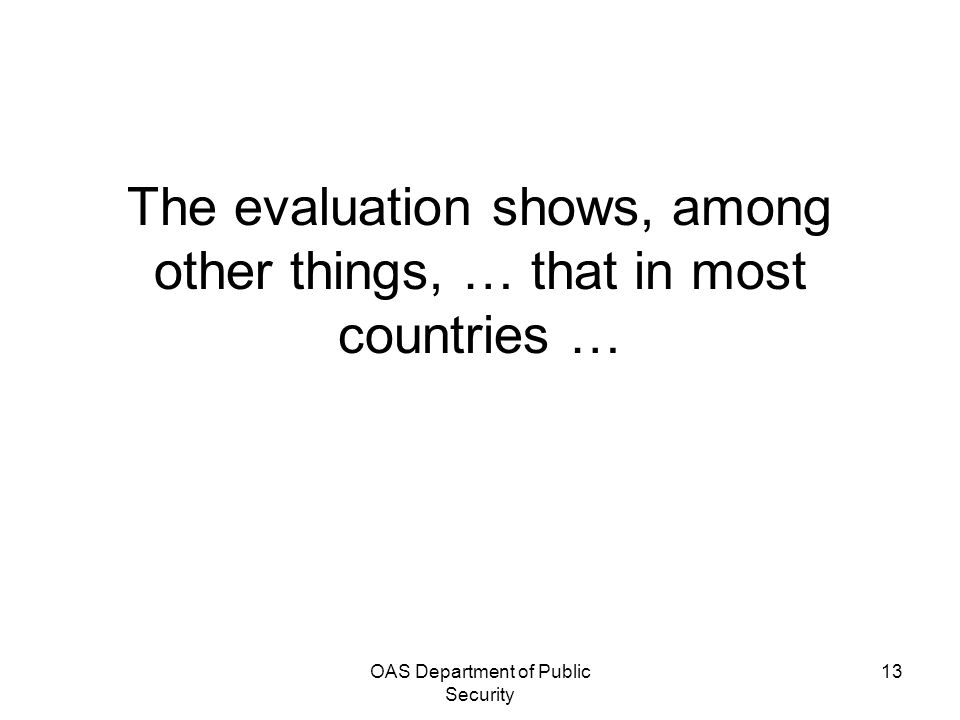 OAS Department of Public Security 13 The evaluation shows, among other things, … that in most countries …