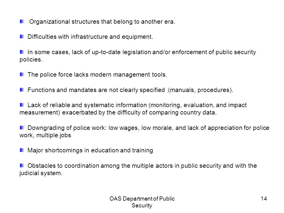 OAS Department of Public Security 14 Organizational structures that belong to another era. Difficulties with infrastructure and equipment. In some cas