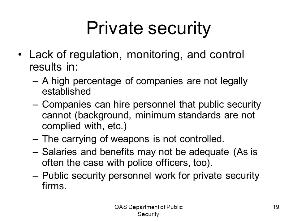 OAS Department of Public Security 19 Private security Lack of regulation, monitoring, and control results in: –A high percentage of companies are not legally established –Companies can hire personnel that public security cannot (background, minimum standards are not complied with, etc.) –The carrying of weapons is not controlled.