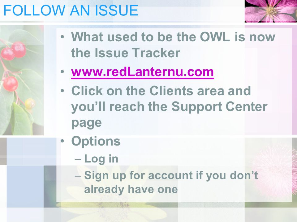 FOLLOW AN ISSUE What used to be the OWL is now the Issue Tracker www.redLanternu.com Click on the Clients area and youll reach the Support Center page Options –Log in –Sign up for account if you dont already have one