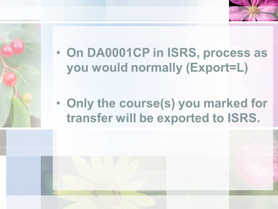 On DA0001CP in ISRS, process as you would normally (Export=L) Only the course(s) you marked for transfer will be exported to ISRS.