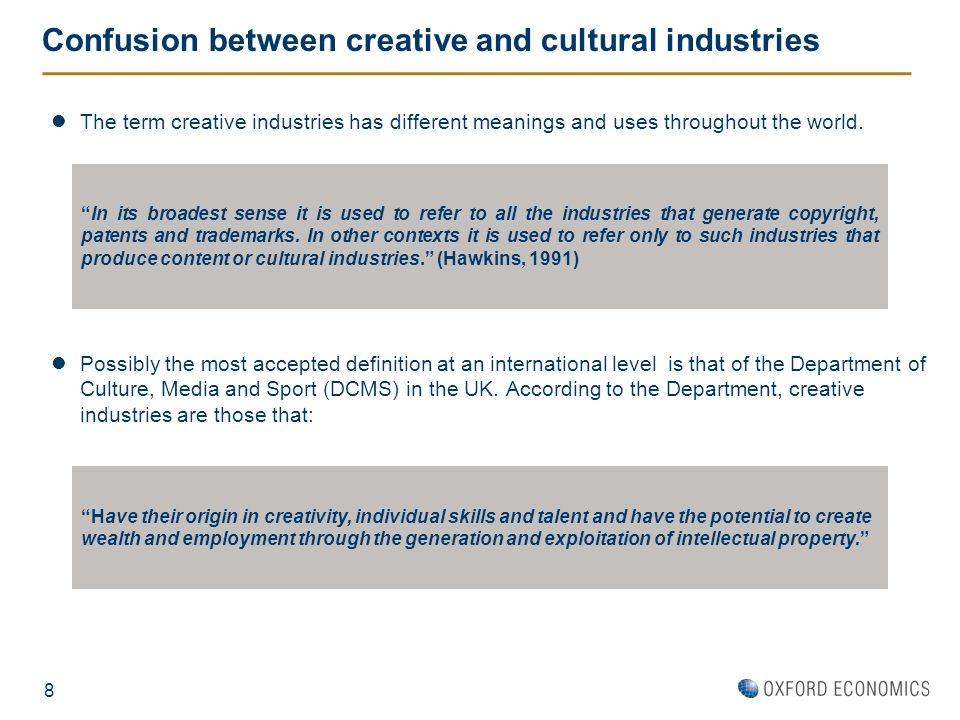 8 Confusion between creative and cultural industries The term creative industries has different meanings and uses throughout the world. In its broades