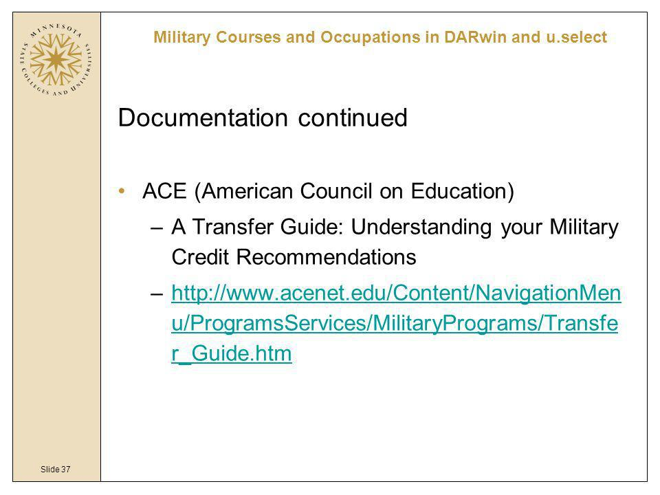 Slide 37 Documentation continued ACE (American Council on Education) –A Transfer Guide: Understanding your Military Credit Recommendations –http://www