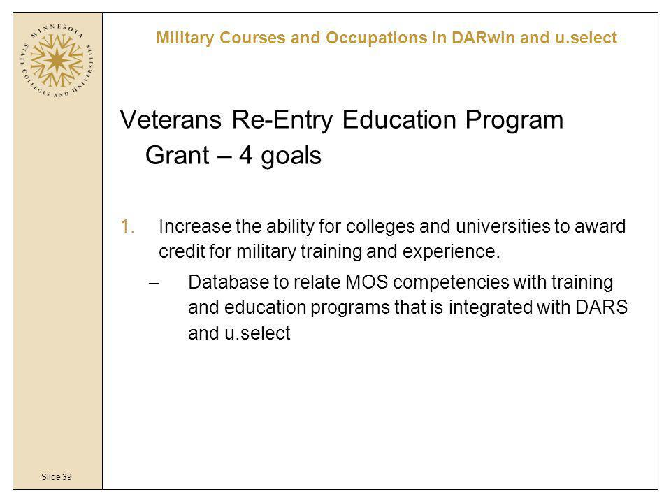 Slide 39 Veterans Re-Entry Education Program Grant – 4 goals 1.Increase the ability for colleges and universities to award credit for military trainin