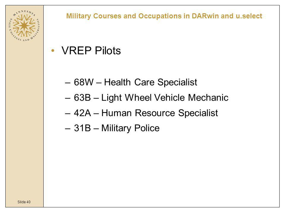 Slide 40 VREP Pilots –68W – Health Care Specialist –63B – Light Wheel Vehicle Mechanic –42A – Human Resource Specialist –31B – Military Police Military Courses and Occupations in DARwin and u.select