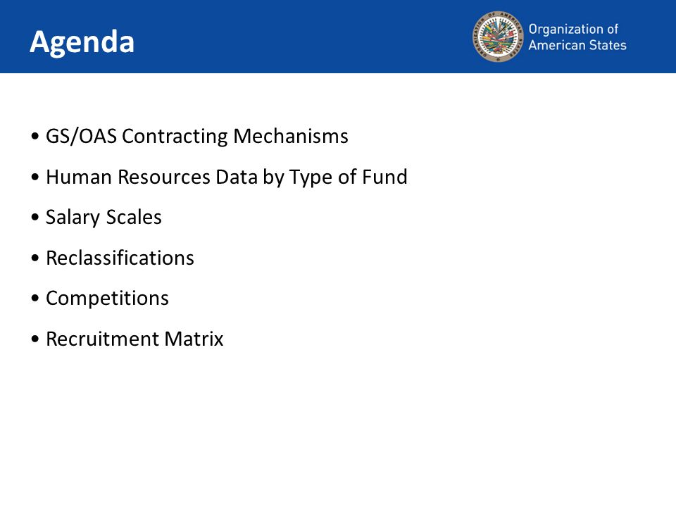 GS/OAS Contracting Mechanisms Human Resources Data by Type of Fund Salary Scales Reclassifications Competitions Recruitment Matrix Agenda