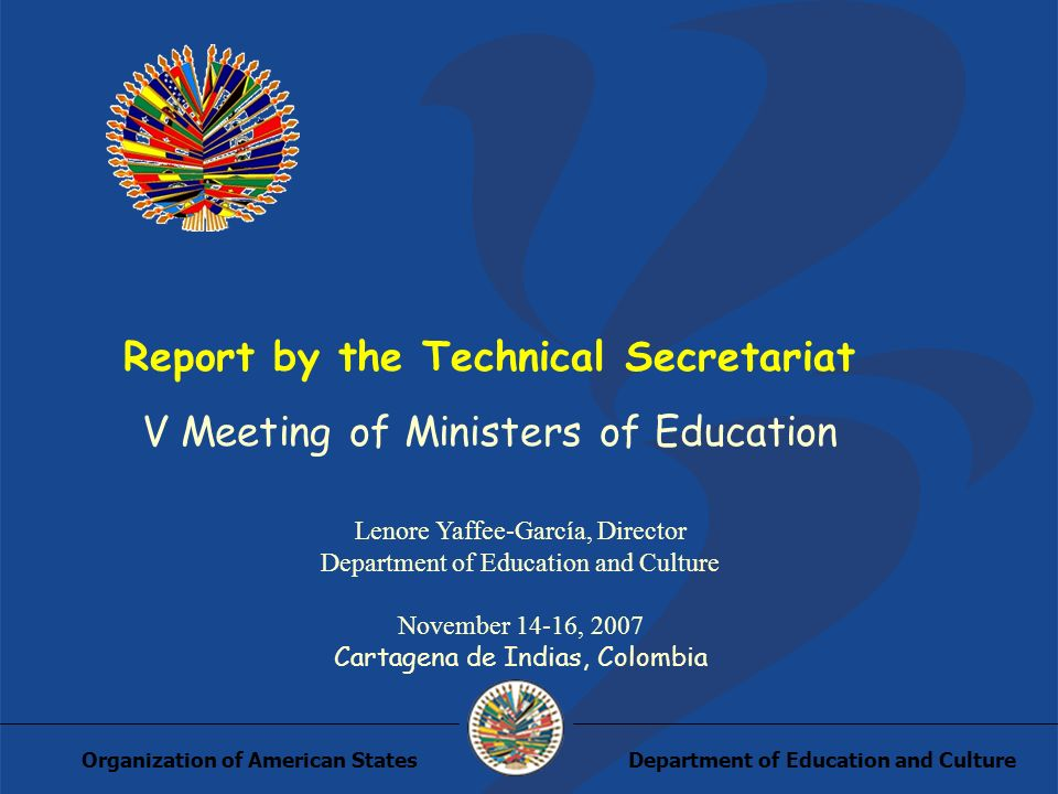 Department of Education and CultureOrganization of American States Report by the Technical Secretariat V Meeting of Ministers of Education Lenore Yaffee-García, Director Department of Education and Culture November 14-16, 2007 Cartagena de Indias, Colombia