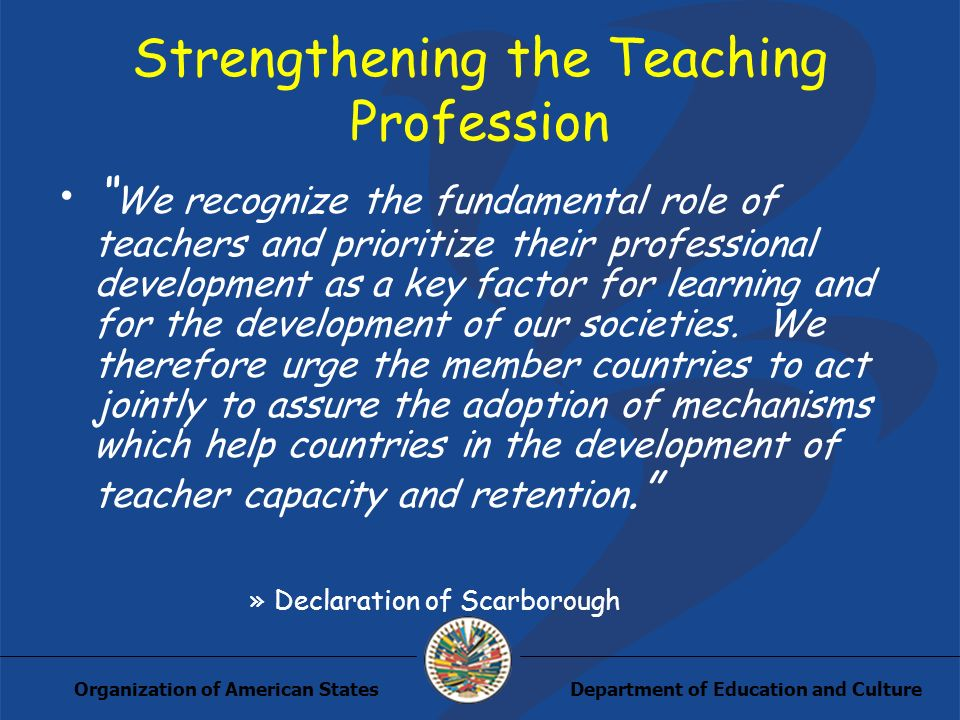 Department of Education and CultureOrganization of American States Strengthening the Teaching Profession We recognize the fundamental role of teachers