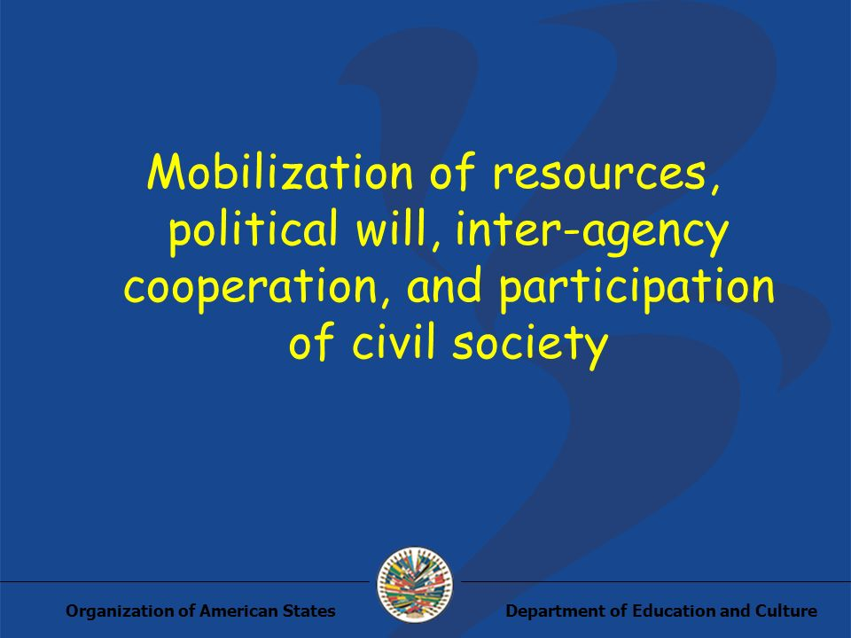 Department of Education and CultureOrganization of American States Mobilization of resources, political will, inter-agency cooperation, and participat