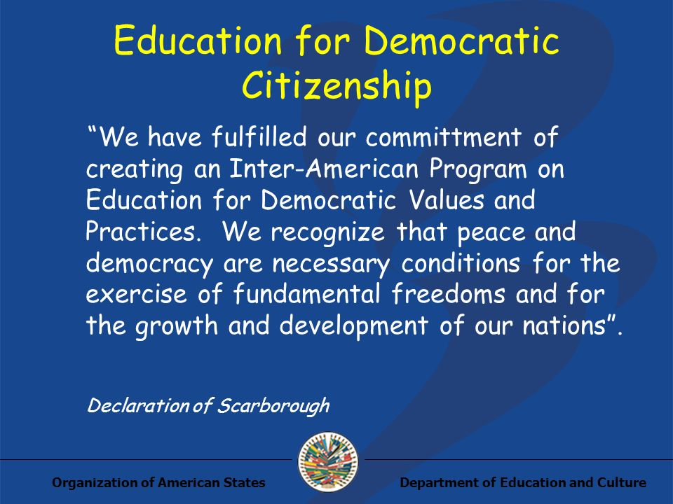 Department of Education and CultureOrganization of American States Education for Democratic Citizenship We have fulfilled our committment of creating an Inter-American Program on Education for Democratic Values and Practices.