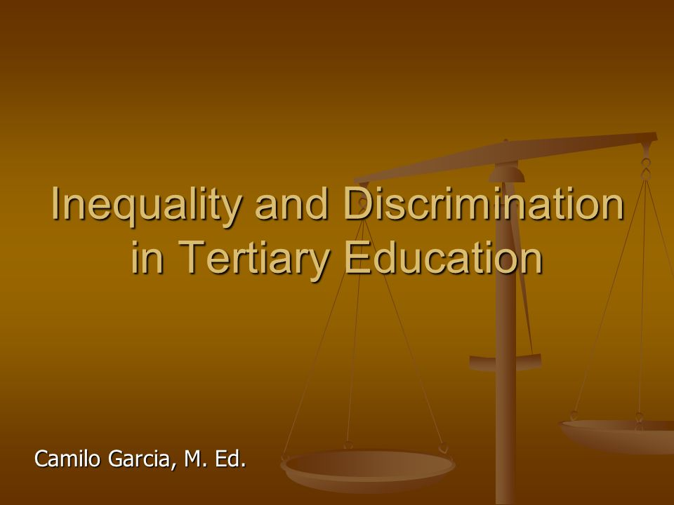 Inequality and Discrimination in Tertiary Education Camilo Garcia, M. Ed.