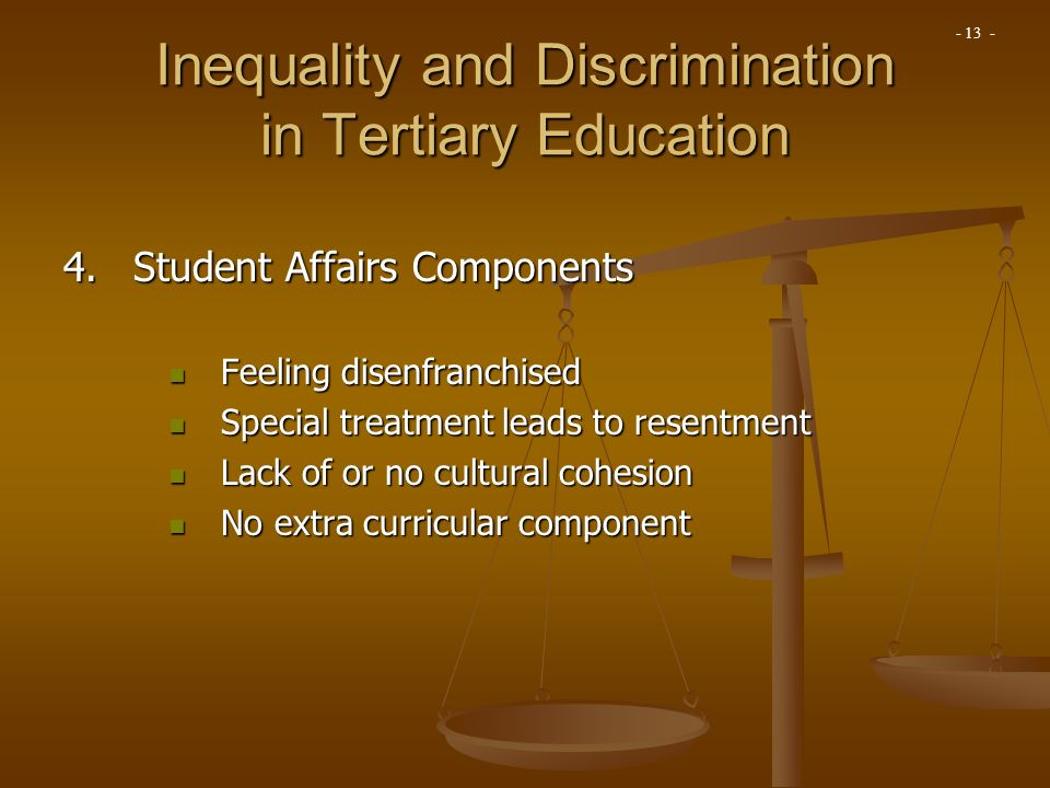 4.Student Affairs Components Feeling disenfranchised Feeling disenfranchised Special treatment leads to resentment Special treatment leads to resentment Lack of or no cultural cohesion Lack of or no cultural cohesion No extra curricular component No extra curricular component Inequality and Discrimination in Tertiary Education - 13 -
