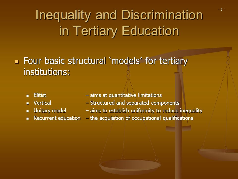 Inequality and Discrimination in Tertiary Education Four basic structural models for tertiary institutions: Four basic structural models for tertiary institutions: Elitist – aims at quantitative limitations Elitist – aims at quantitative limitations Vertical– Structured and separated components Vertical– Structured and separated components Unitary model – aims to establish uniformity to reduce inequality Unitary model – aims to establish uniformity to reduce inequality Recurrent education – the acquisition of occupational qualifications Recurrent education – the acquisition of occupational qualifications - 5 -