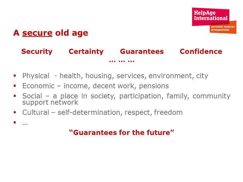 A secure old age Security Certainty Guarantees Confidence … … … Physical - health, housing, services, environment, city Economic – income, decent work, pensions Social – a place in society, participation, family, community support network Cultural – self-determination, respect, freedom … Guarantees for the future