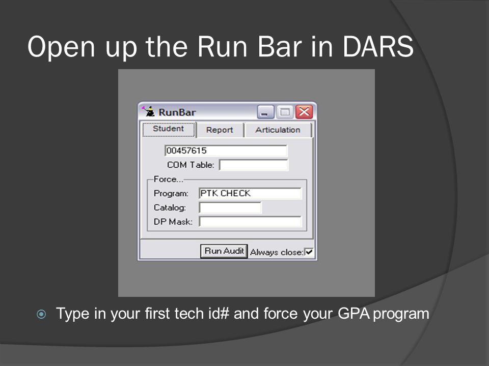 Open up the Run Bar in DARS Type in your first tech id# and force your GPA program