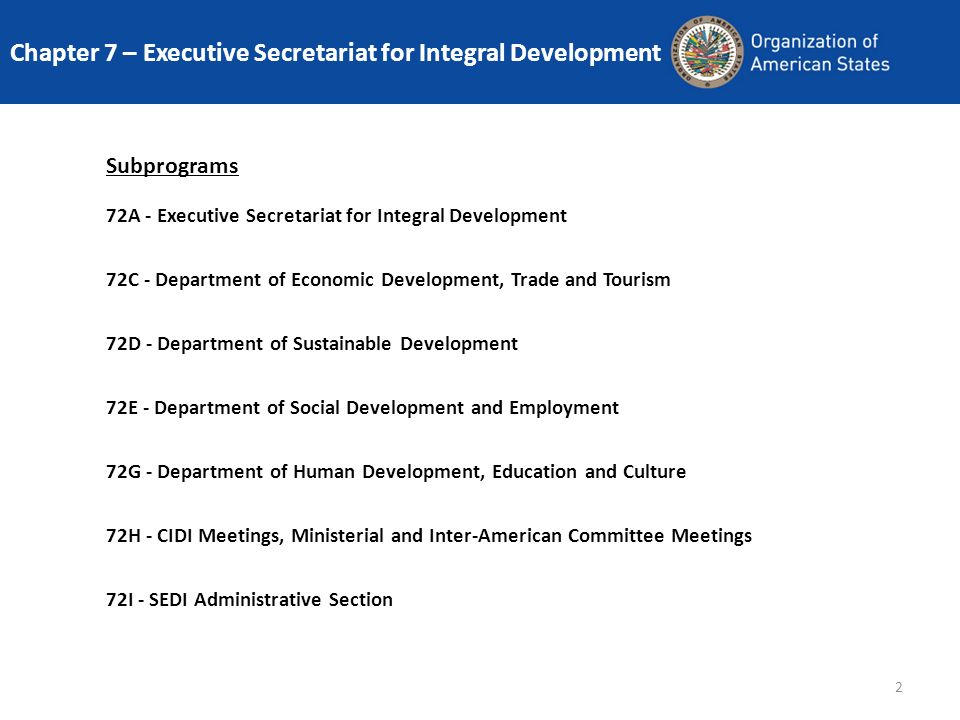 2 Subprograms 72A - Executive Secretariat for Integral Development 72C - Department of Economic Development, Trade and Tourism 72D - Department of Sustainable Development 72E - Department of Social Development and Employment 72G - Department of Human Development, Education and Culture 72H - CIDI Meetings, Ministerial and Inter-American Committee Meetings 72I - SEDI Administrative Section Chapter 7 – Executive Secretariat for Integral Development