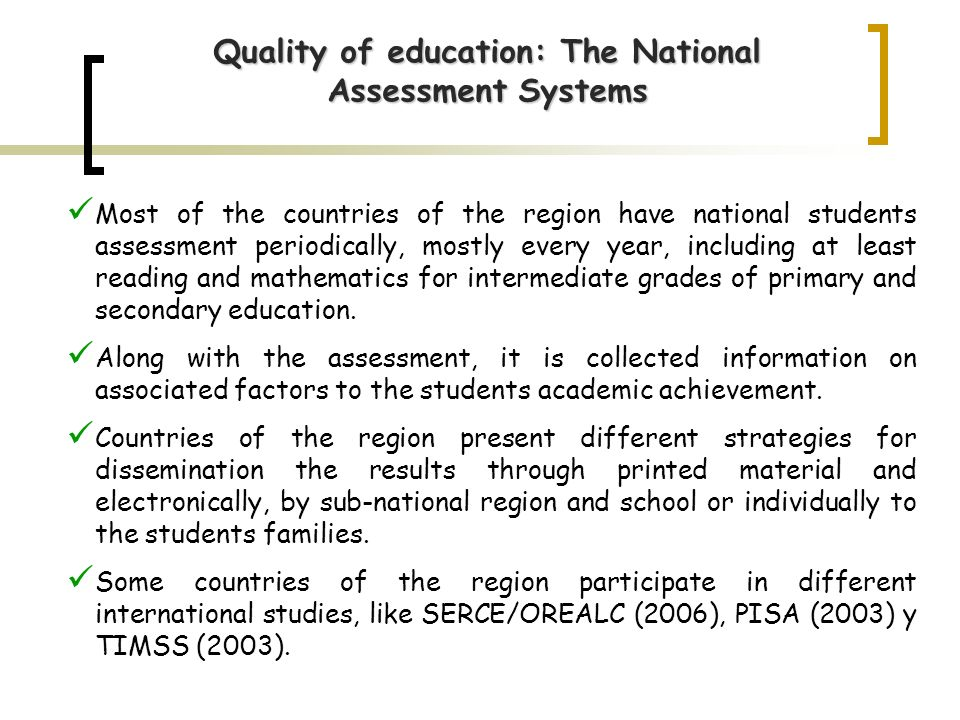 Most of the countries of the region have national students assessment periodically, mostly every year, including at least reading and mathematics for intermediate grades of primary and secondary education.