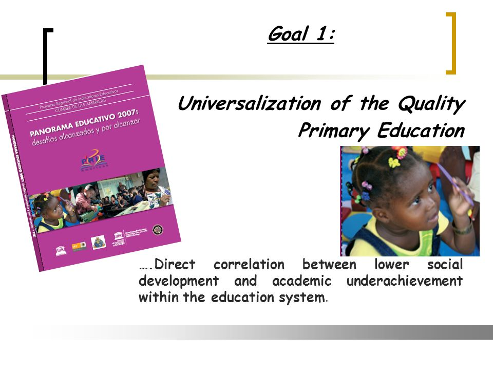 Goal 1: Universalization of the Quality Primary Education ….Direct correlation between lower social development and academic underachievement within the education system.