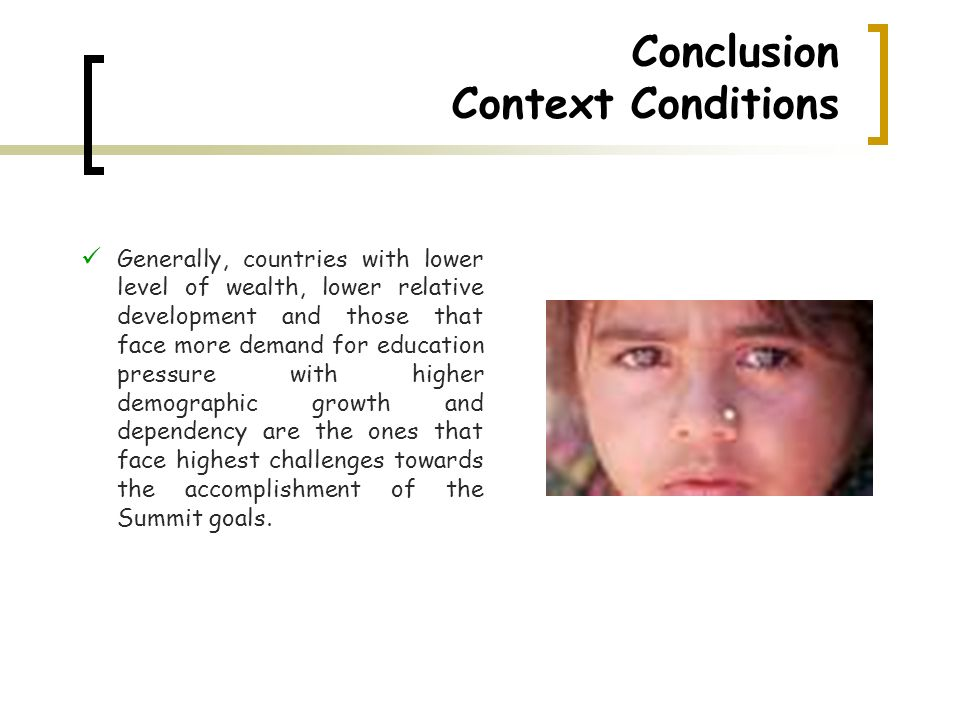 Conclusion Context Conditions Generally, countries with lower level of wealth, lower relative development and those that face more demand for education pressure with higher demographic growth and dependency are the ones that face highest challenges towards the accomplishment of the Summit goals.