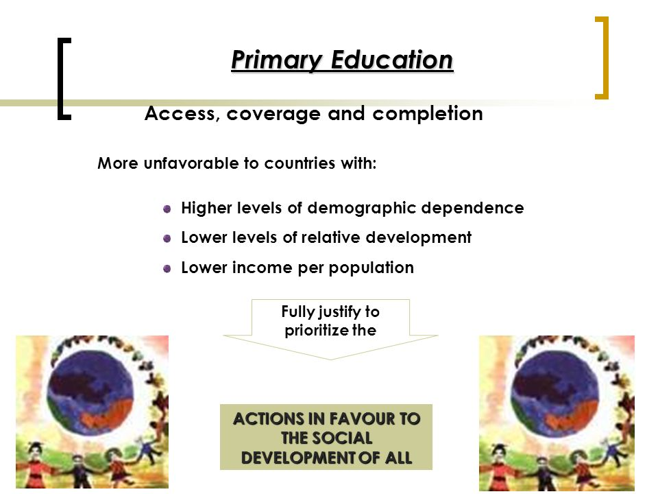 Primary Education Access, coverage and completion More unfavorable to countries with: Higher levels of demographic dependence Lower levels of relative development Lower income per population ACTIONS IN FAVOUR TO THE SOCIAL DEVELOPMENT OF ALL Fully justify to prioritize the